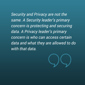 _Security and Privacy are not the same. A Security leader_s primary concern is protecting and securing data. A Privacy leader_s primary concern is who can access certain data and wha